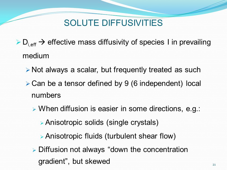 D i,eff  effective mass diffusivity of species I in prevailing medium  Not always a scalar, but frequently treated as such  Can be a tensor defined by 9 (6 independent) local numbers  When diffusion is easier in some directions, e.g.:  Anisotropic solids (single crystals)  Anisotropic fluids (turbulent shear flow)  Diffusion not always down the concentration gradient , but skewed SOLUTE DIFFUSIVITIES 21