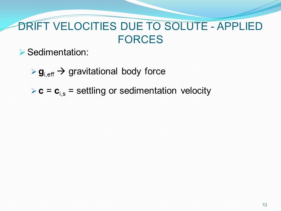  Sedimentation:  g i,eff  gravitational body force  c = c i,s = settling or sedimentation velocity DRIFT VELOCITIES DUE TO SOLUTE - APPLIED FORCES 23