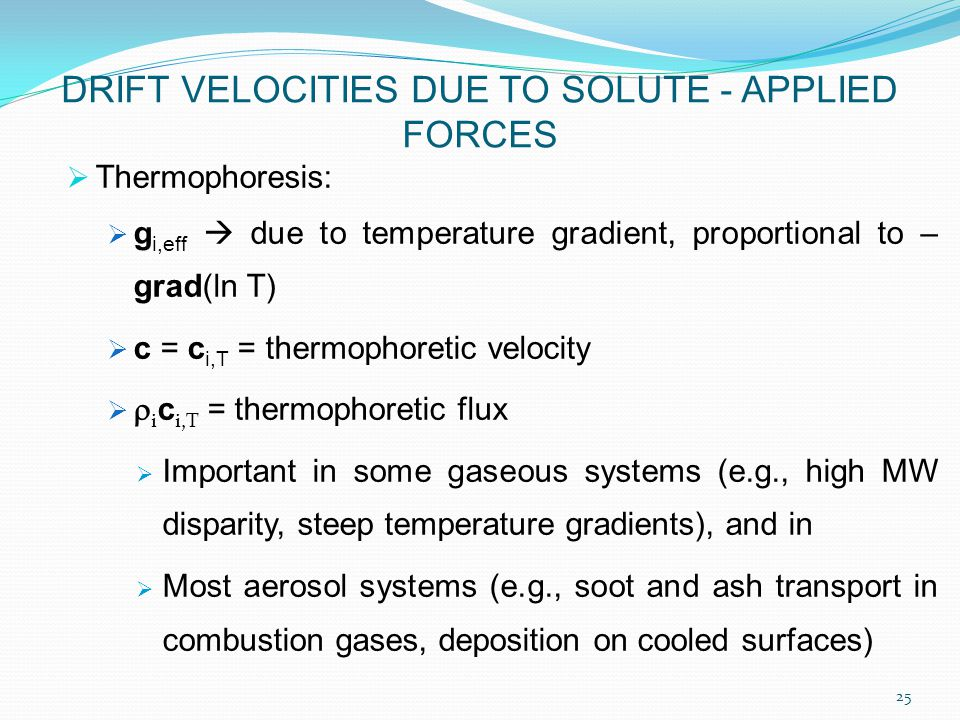  Thermophoresis:  g i,eff  due to temperature gradient, proportional to – grad(ln T)  c = c i,T = thermophoretic velocity   i c i,T = thermophoretic flux  Important in some gaseous systems (e.g., high MW disparity, steep temperature gradients), and in  Most aerosol systems (e.g., soot and ash transport in combustion gases, deposition on cooled surfaces) DRIFT VELOCITIES DUE TO SOLUTE - APPLIED FORCES 25