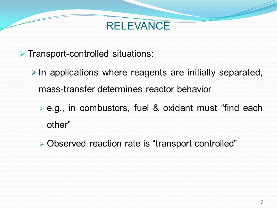 Transport-controlled situations:  In applications where reagents are initially separated, mass-transfer determines reactor behavior  e.g., in combustors, fuel & oxidant must find each other  Observed reaction rate is transport controlled RELEVANCE 3
