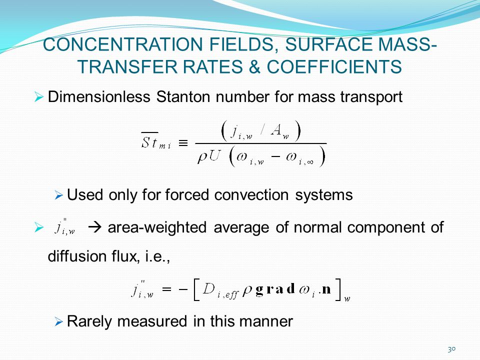 Dimensionless Stanton number for mass transport  Used only for forced convection systems   area-weighted average of normal component of diffusion flux, i.e.,  Rarely measured in this manner 30 CONCENTRATION FIELDS, SURFACE MASS- TRANSFER RATES & COEFFICIENTS