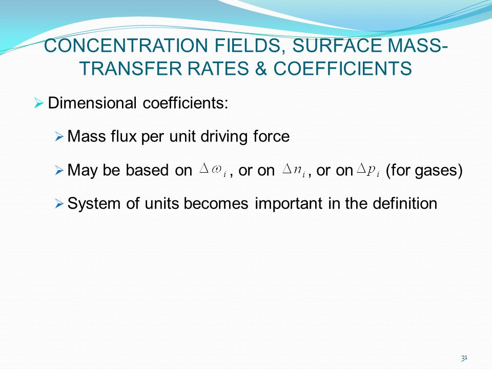  Dimensional coefficients:  Mass flux per unit driving force  May be based on, or on, or on (for gases)  System of units becomes important in the definition 31 CONCENTRATION FIELDS, SURFACE MASS- TRANSFER RATES & COEFFICIENTS