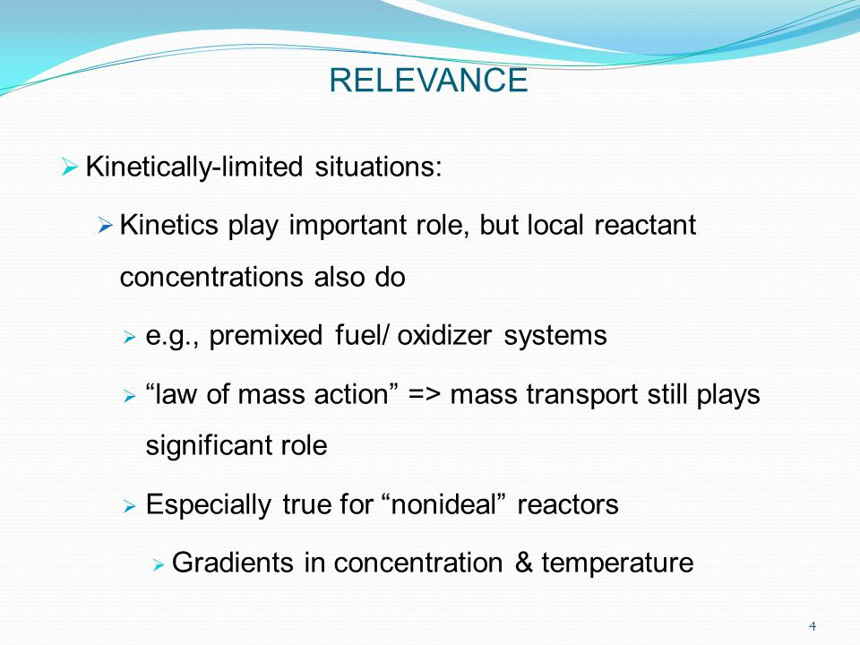  Kinetically-limited situations:  Kinetics play important role, but local reactant concentrations also do  e.g., premixed fuel/ oxidizer systems  law of mass action => mass transport still plays significant role  Especially true for nonideal reactors  Gradients in concentration & temperature RELEVANCE 4