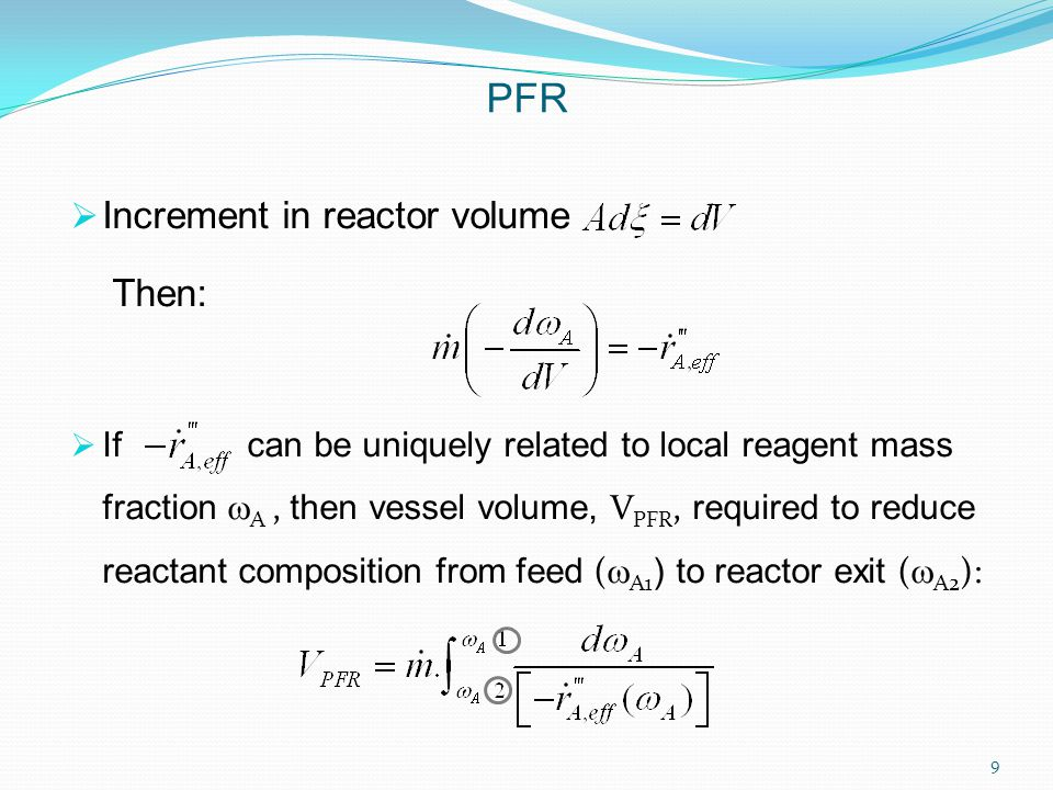  Increment in reactor volume Then:  If can be uniquely related to local reagent mass fraction  A, then vessel volume, V PFR, required to reduce reactant composition from feed (  A1 ) to reactor exit (  A2 ): PFR 9