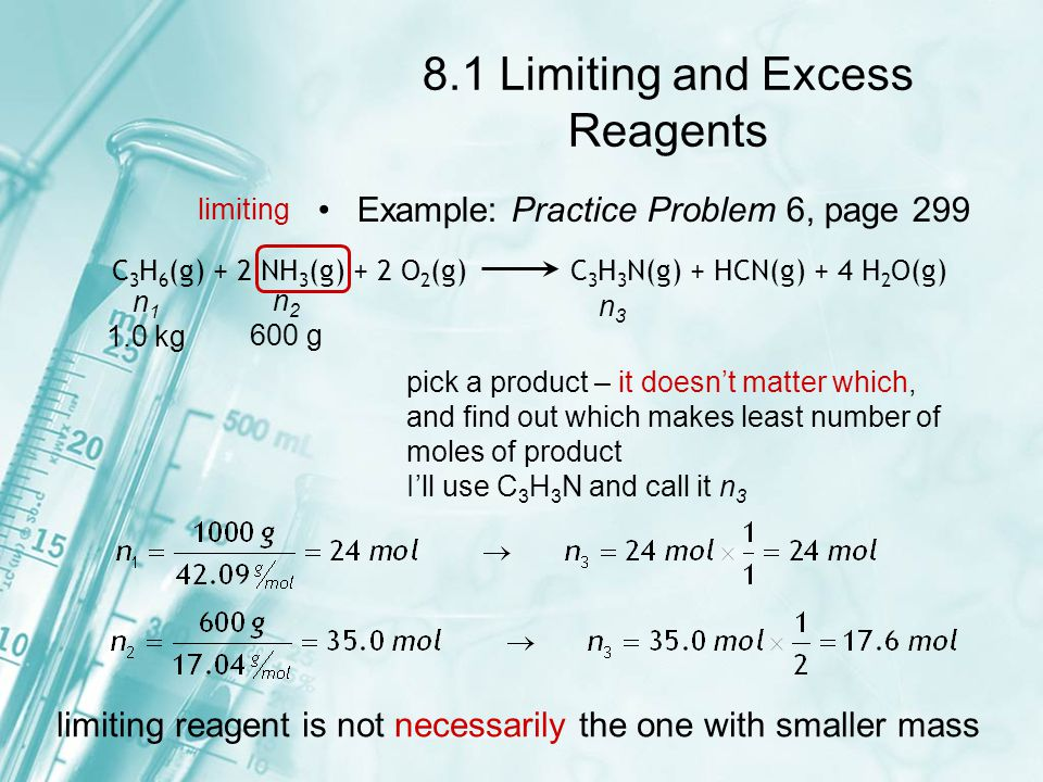8.1 Limiting and Excess Reagents Once you've identified the limiting reagent you can do stoichiometry to calculate expected yields Example: Practice Problem 7&8, page 303 7.