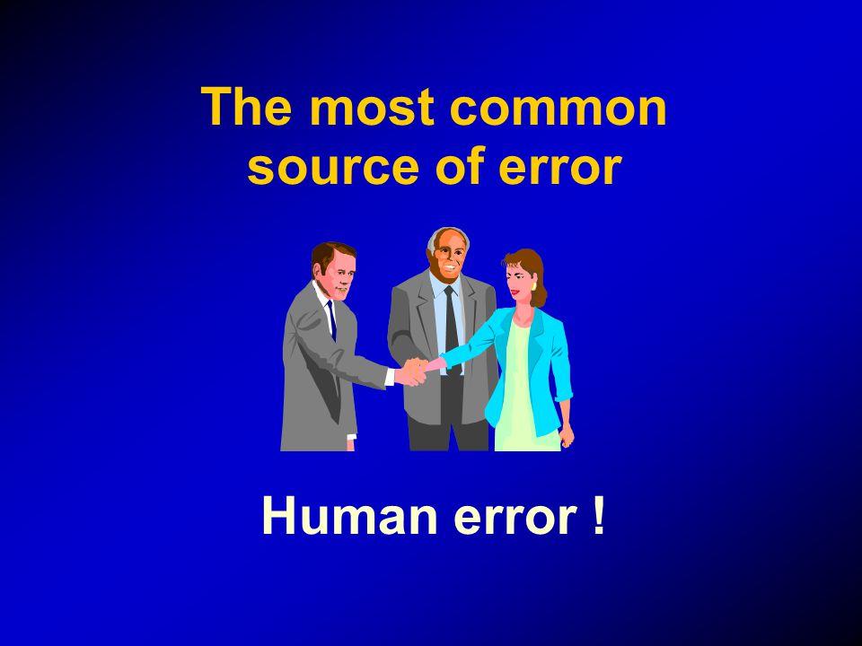 The most common source of error Human error !
