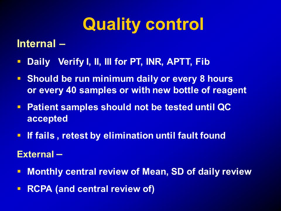 Internal –  DailyVerify I, II, III for PT, INR, APTT, Fib  Should be run minimum daily or every 8 hours or every 40 samples or with new bottle of reagent  Patient samples should not be tested until QC accepted  If fails, retest by elimination until fault found External –  Monthly central review of Mean, SD of daily review  RCPA (and central review of) Quality control