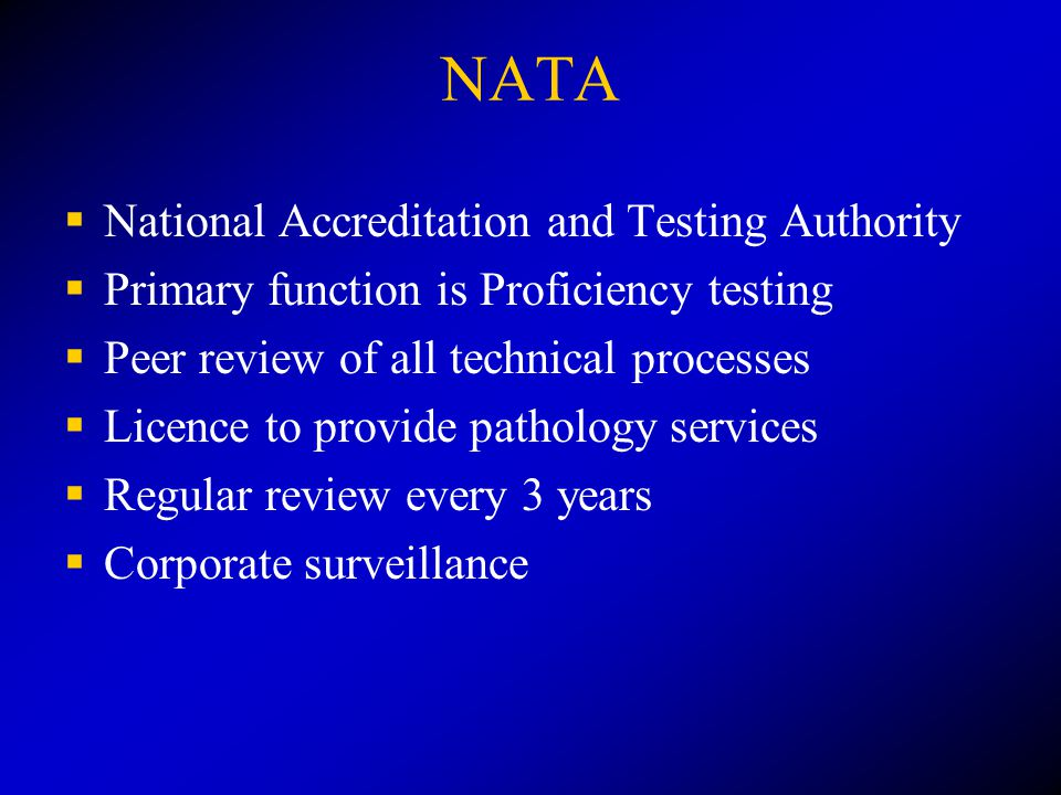 NATA  National Accreditation and Testing Authority  Primary function is Proficiency testing  Peer review of all technical processes  Licence to provide pathology services  Regular review every 3 years  Corporate surveillance