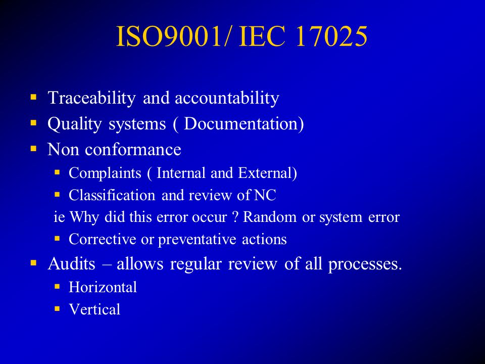 ISO9001/ IEC 17025  Traceability and accountability  Quality systems ( Documentation)  Non conformance  Complaints ( Internal and External)  Classification and review of NC ie Why did this error occur .