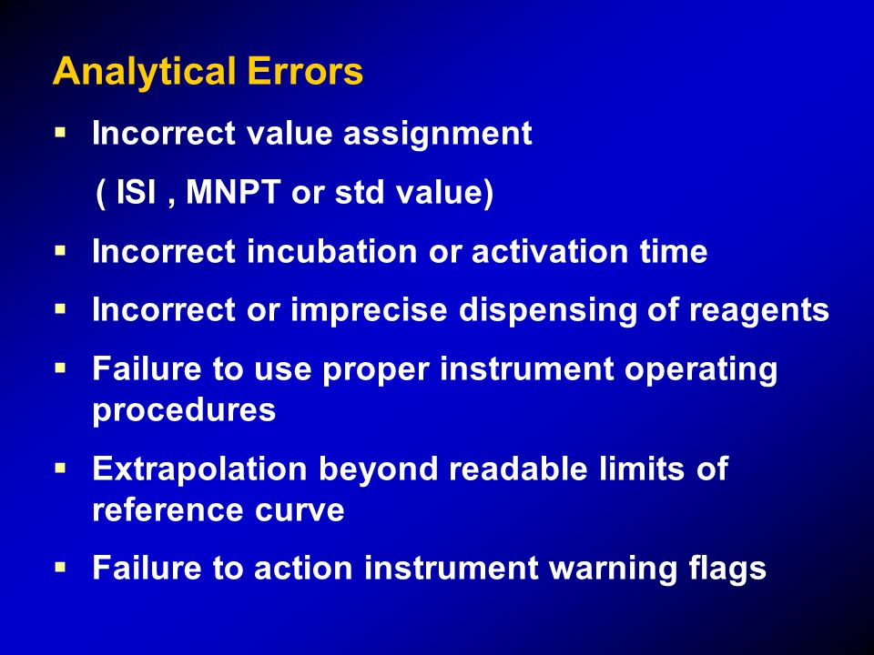 Analytical Errors  Incorrect value assignment ( ISI, MNPT or std value)  Incorrect incubation or activation time  Incorrect or imprecise dispensing of reagents  Failure to use proper instrument operating procedures  Extrapolation beyond readable limits of reference curve  Failure to action instrument warning flags