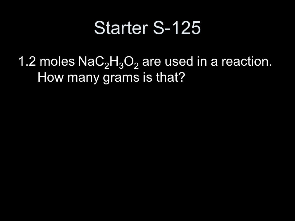 Starter S-125 1.2 moles NaC 2 H 3 O 2 are used in a reaction. How many grams is that?