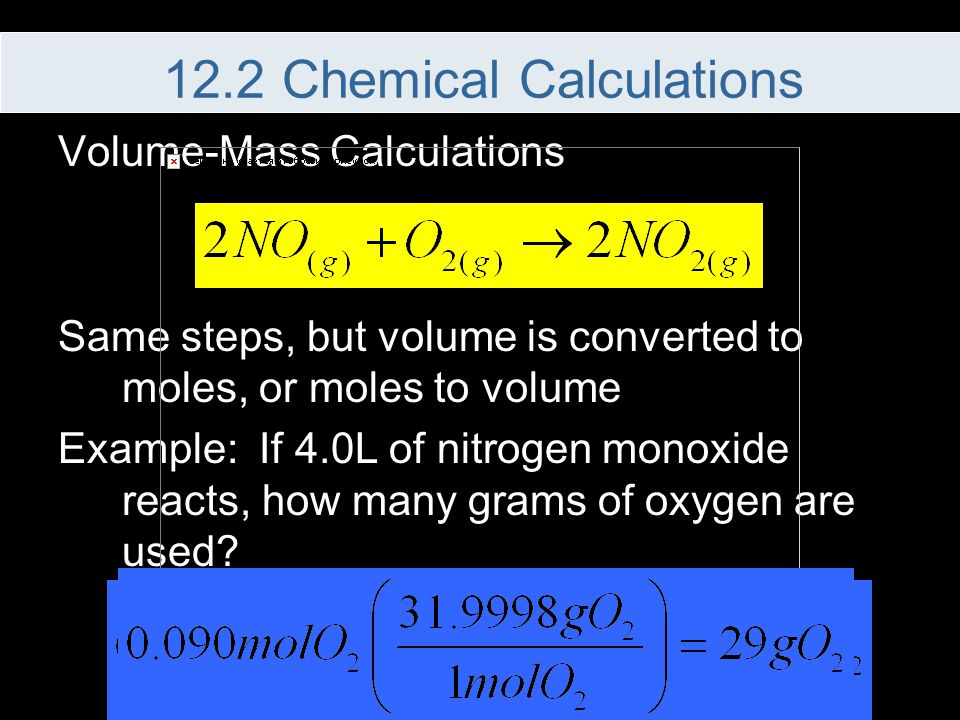 Volume-Mass Calculations Same steps, but volume is converted to moles, or moles to volume Example: If 4.0L of nitrogen monoxide reacts, how many grams