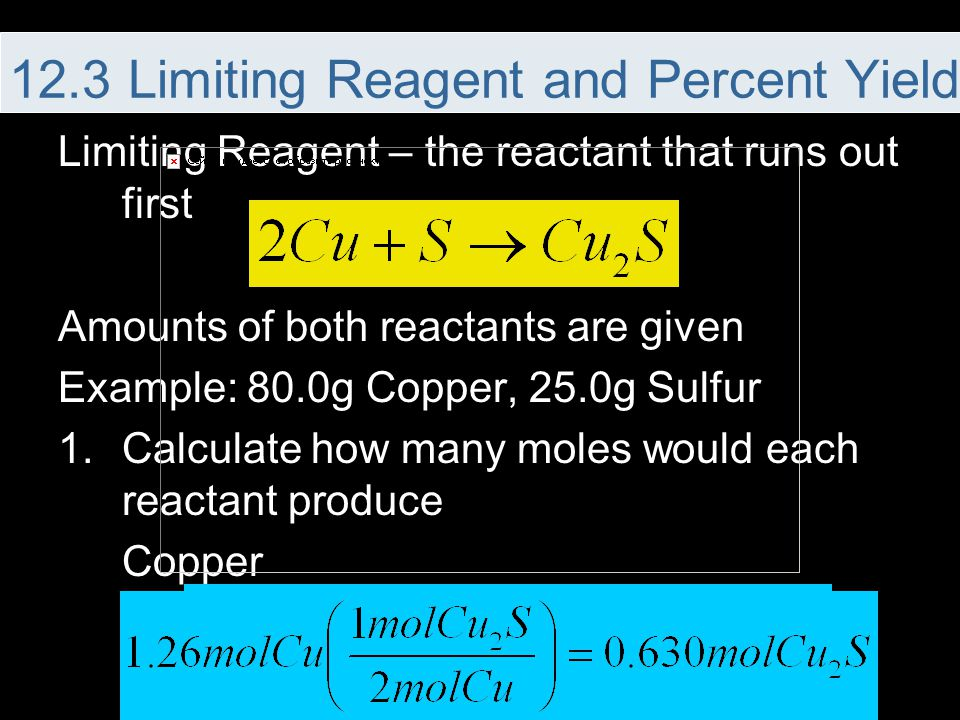 Limiting Reagent – the reactant that runs out first Amounts of both reactants are given Example: 80.0g Copper, 25.0g Sulfur 1.Calculate how many moles