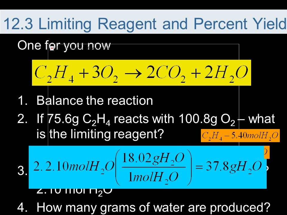 One for you now 1.Balance the reaction 2.If 75.6g C 2 H 4 reacts with 100.8g O 2 – what is the limiting reagent? Oxygen 3.How many moles of water are