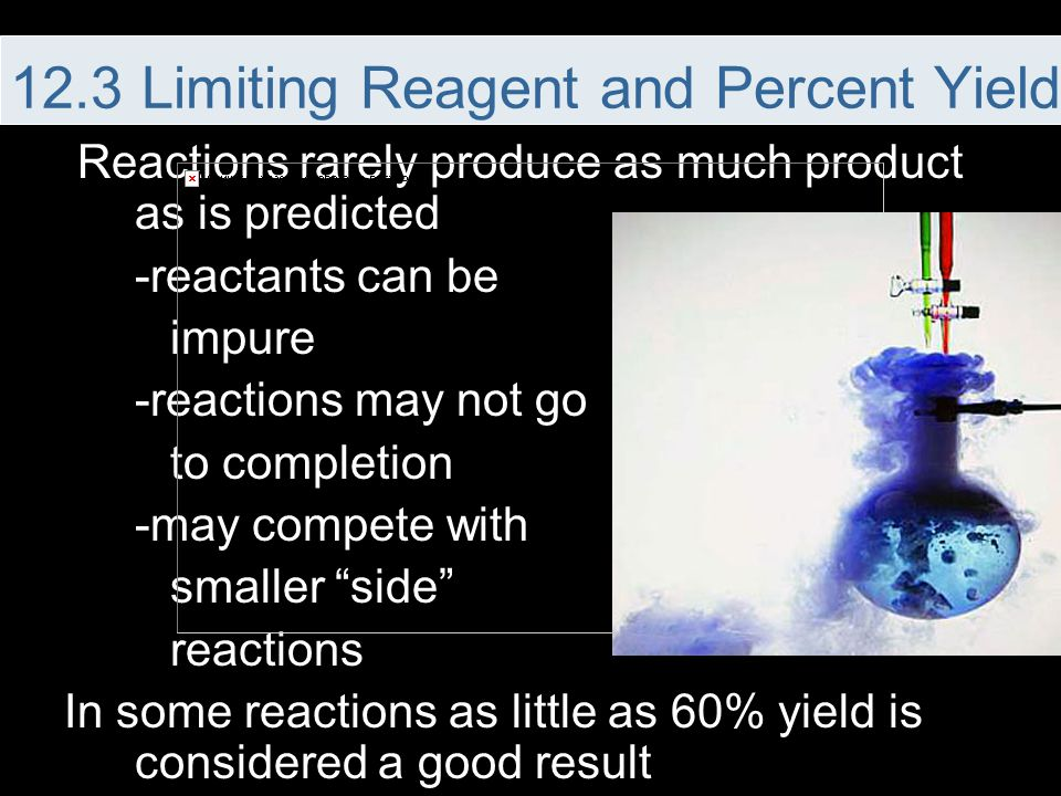 "Reactions rarely produce as much product as is predicted -reactants can be impure -reactions may not go to completion -may compete with smaller ""side"""