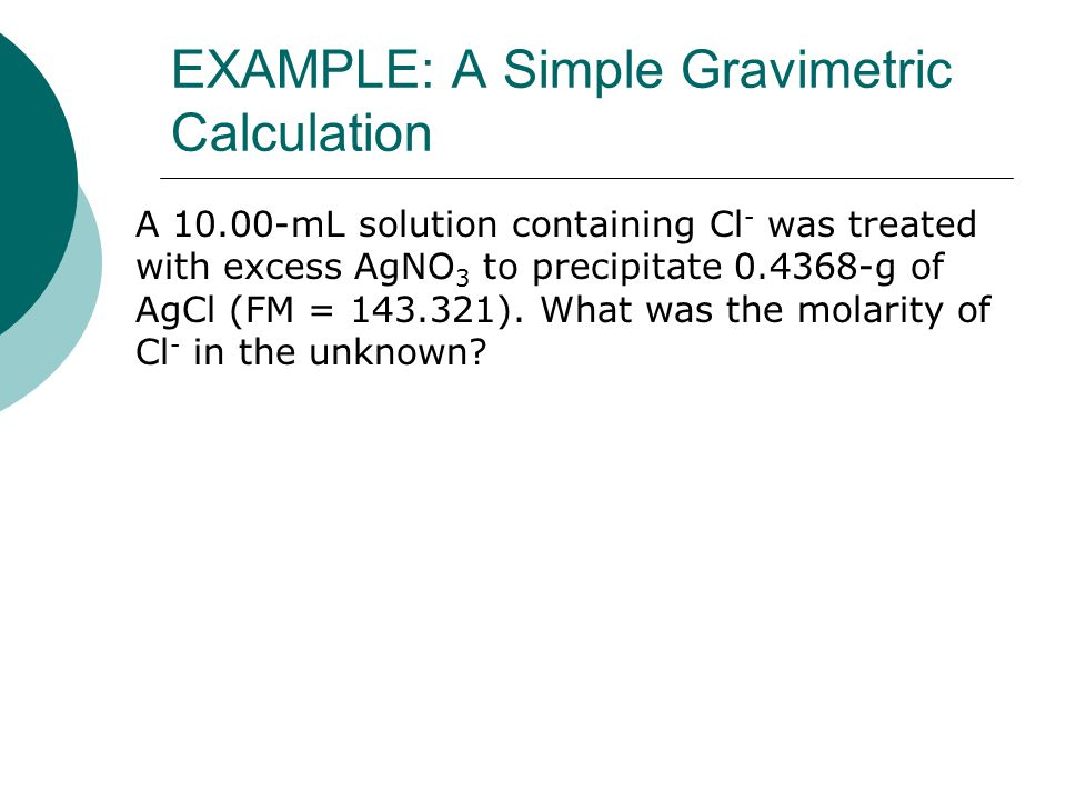 EXAMPLE: A Simple Gravimetric Calculation A 10.00-mL solution containing Cl - was treated with excess AgNO 3 to precipitate 0.4368-g of AgCl (FM = 143