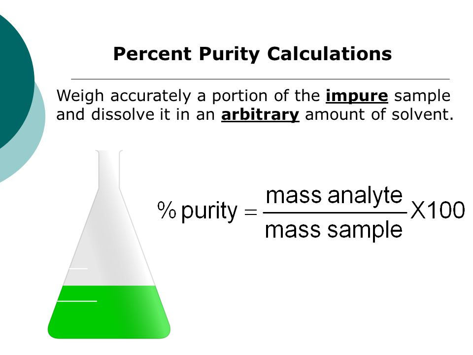 Percent Purity Calculations Weigh accurately a portion of the impure sample and dissolve it in an arbitrary amount of solvent.