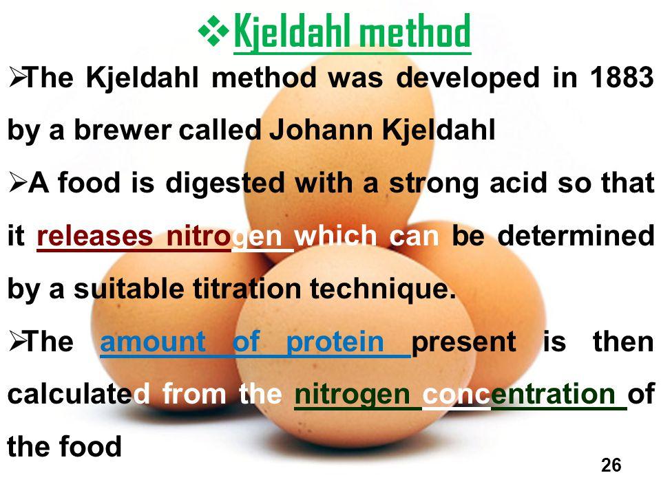  Kjeldahl method  The Kjeldahl method was developed in 1883 by a brewer called Johann Kjeldahl  A food is digested with a strong acid so that it re