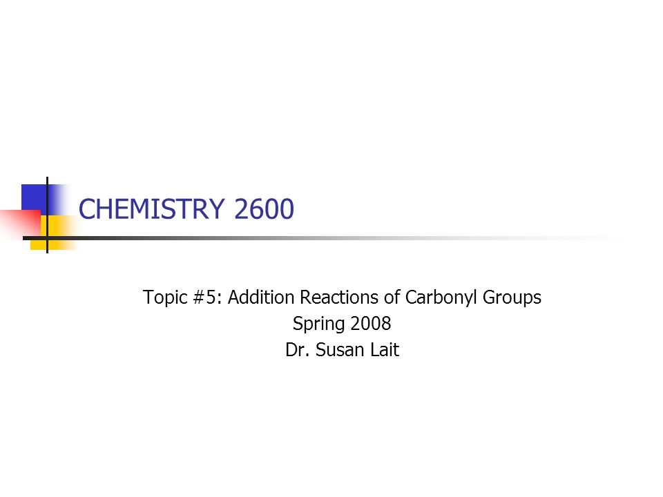 CHEMISTRY 2600 Topic #5: Addition Reactions of Carbonyl Groups Spring 2008 Dr. Susan Lait