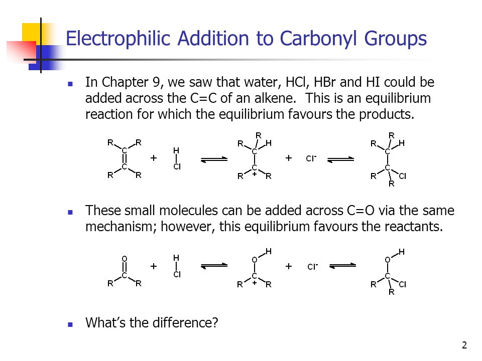 3 Electrophilic Addition to Carbonyl Groups Because electrophilic addition to a carbonyl group is reactant- favoured, whenever we see a gem-diol (two –OH groups on one carbon) or a carbon atom with a –OH group and a halogen attached, we expect it to collapse to a carbonyl group: