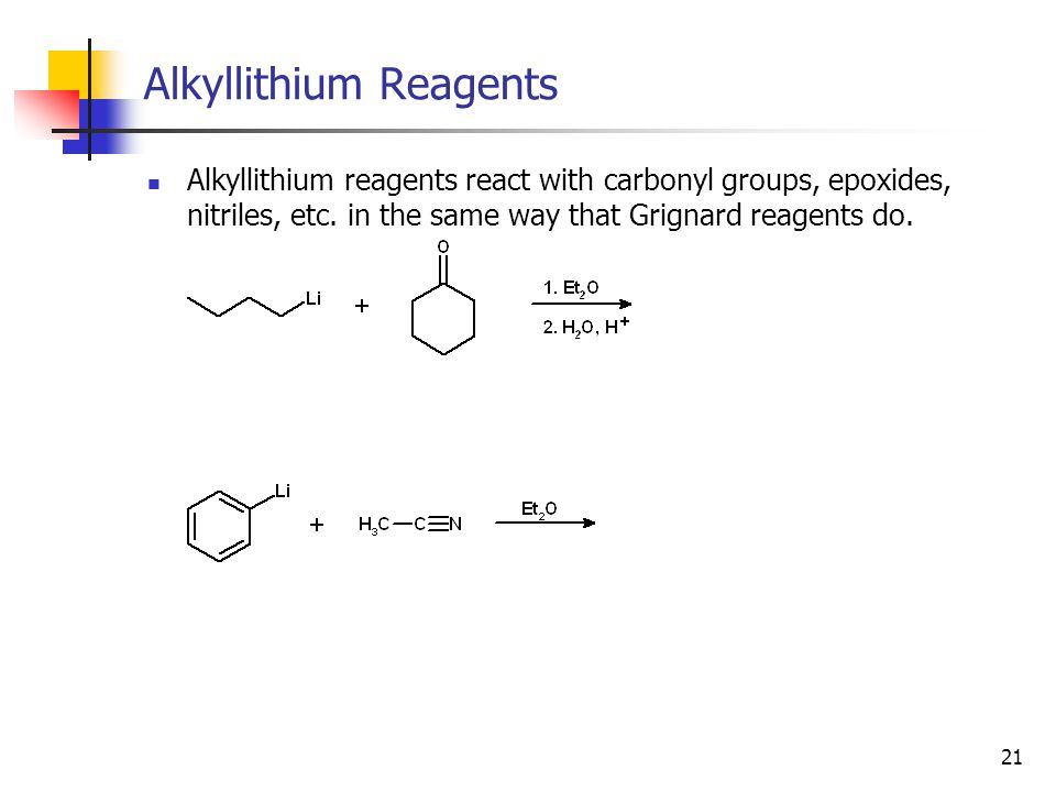 21 Alkyllithium Reagents Alkyllithium reagents react with carbonyl groups, epoxides, nitriles, etc. in the same way that Grignard reagents do.