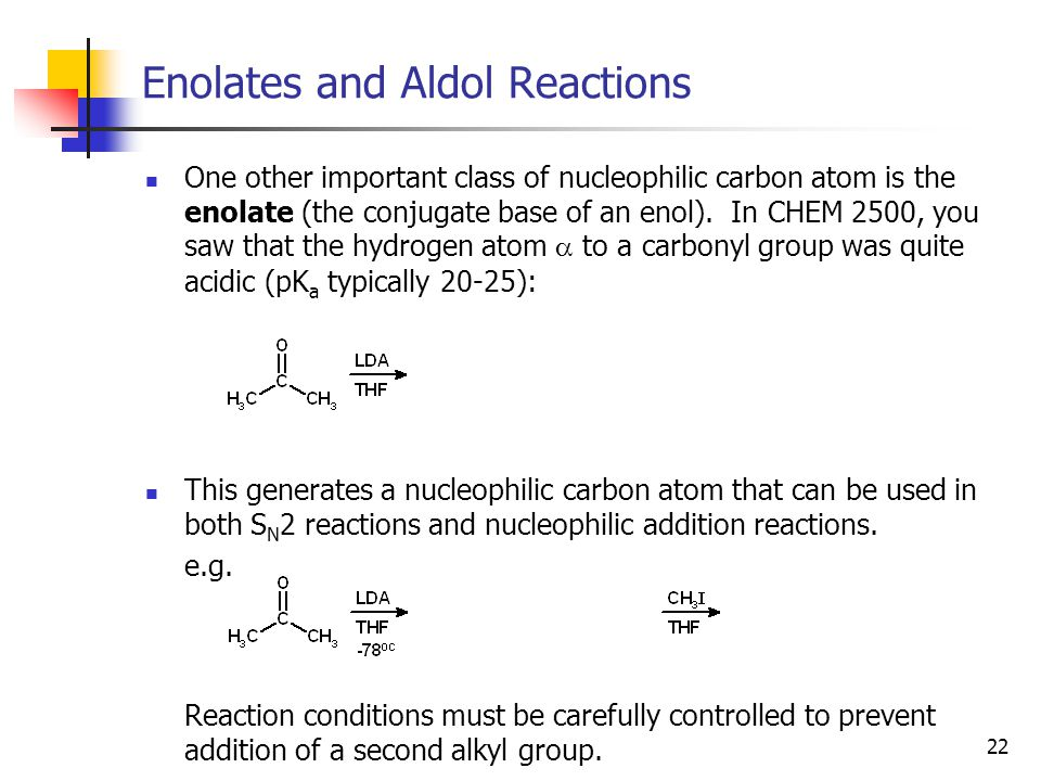 22 Enolates and Aldol Reactions One other important class of nucleophilic carbon atom is the enolate (the conjugate base of an enol).