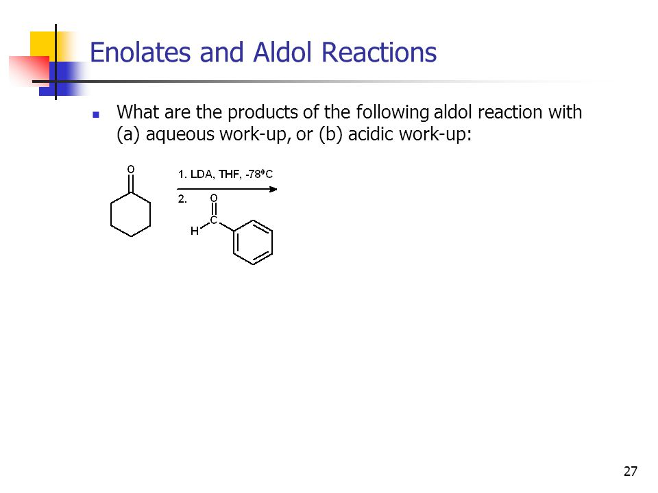 27 Enolates and Aldol Reactions What are the products of the following aldol reaction with (a) aqueous work-up, or (b) acidic work-up: