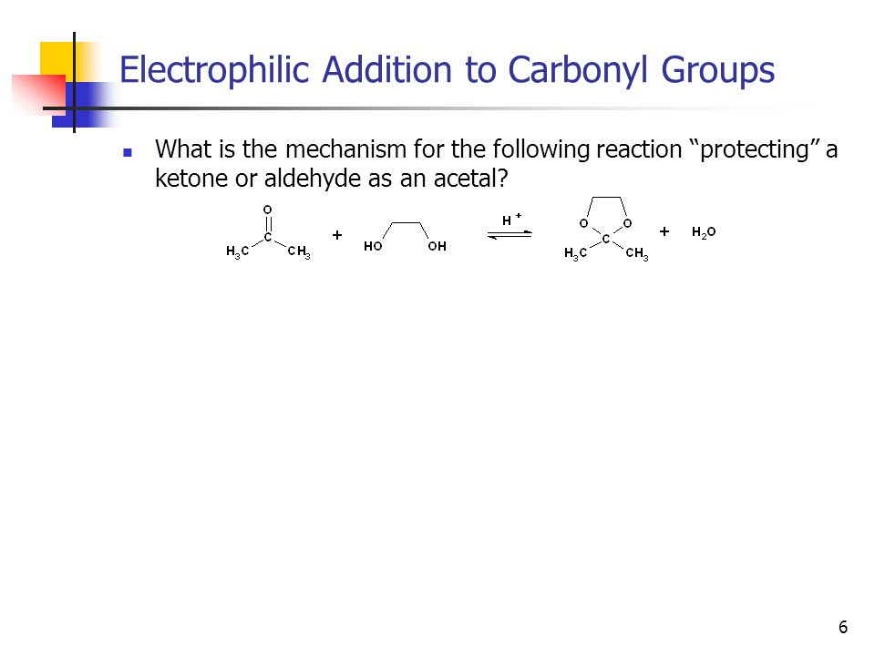 6 Electrophilic Addition to Carbonyl Groups What is the mechanism for the following reaction protecting a ketone or aldehyde as an acetal