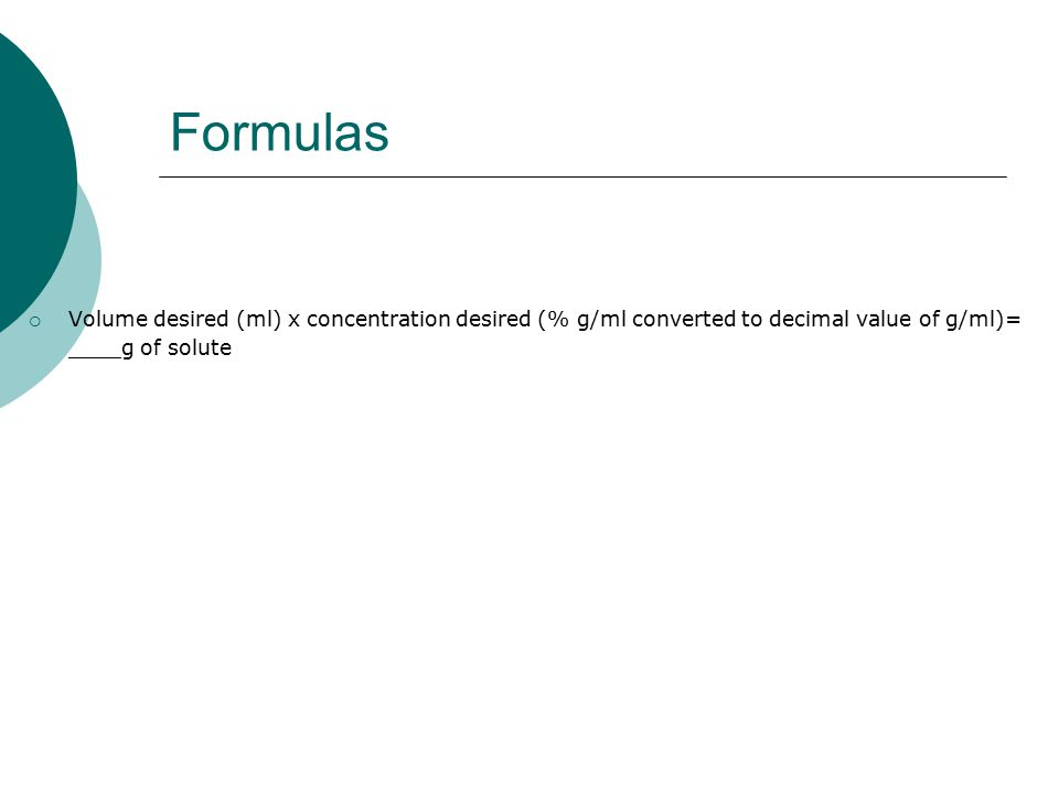 Formulas  Volume desired (ml) x concentration desired (% g/ml converted to decimal value of g/ml)= ____g of solute