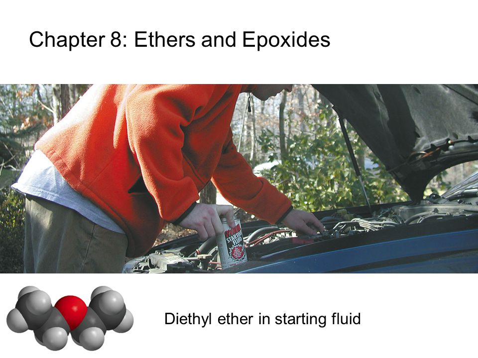 Chapter 8: Ethers and Epoxides Diethyl ether in starting fluid