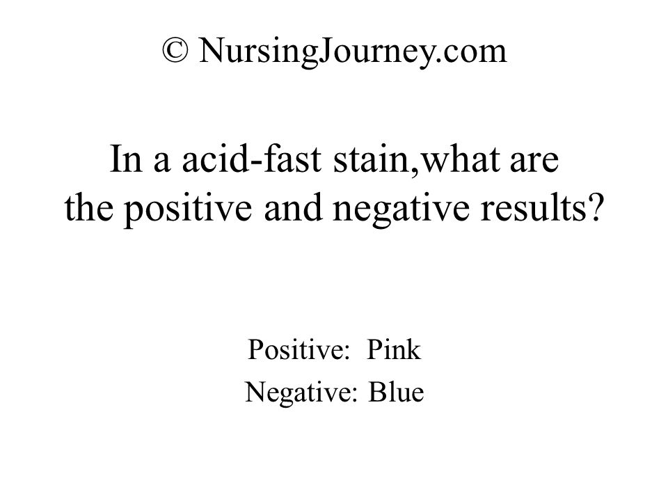 In a acid-fast stain,what are the positive and negative results? Positive: Pink Negative: Blue © NursingJourney.com