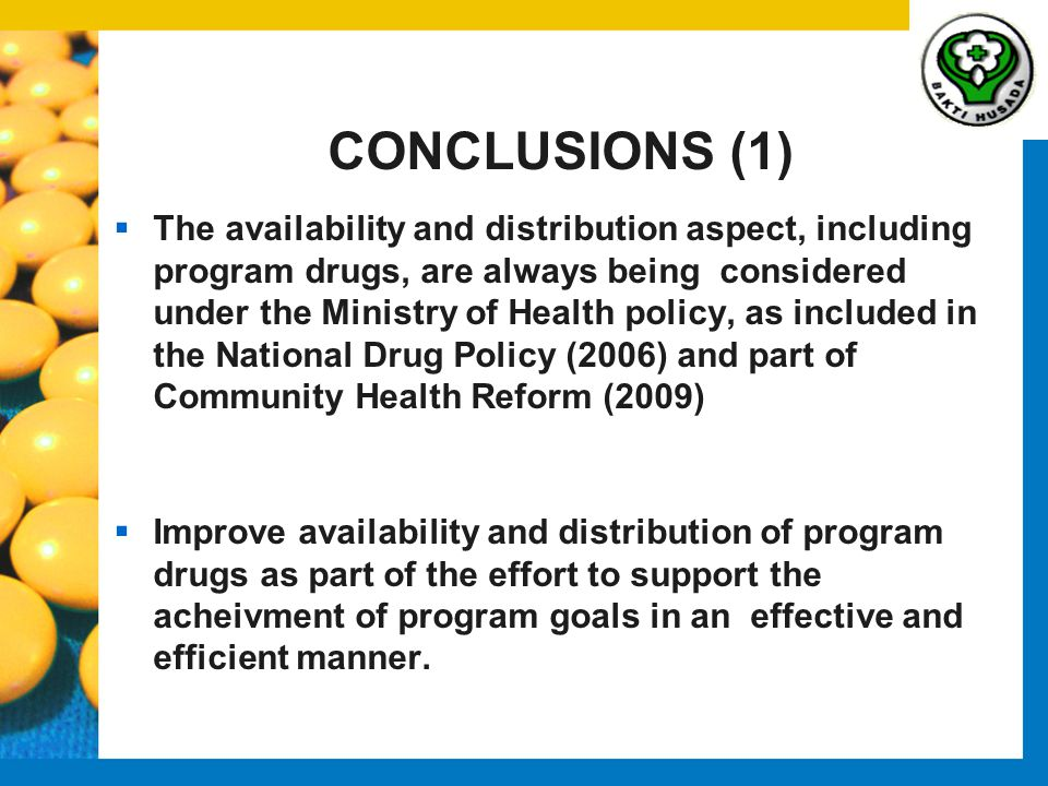 CONCLUSIONS (1)  The availability and distribution aspect, including program drugs, are always being considered under the Ministry of Health policy, as included in the National Drug Policy (2006) and part of Community Health Reform (2009)  Improve availability and distribution of program drugs as part of the effort to support the acheivment of program goals in an effective and efficient manner.