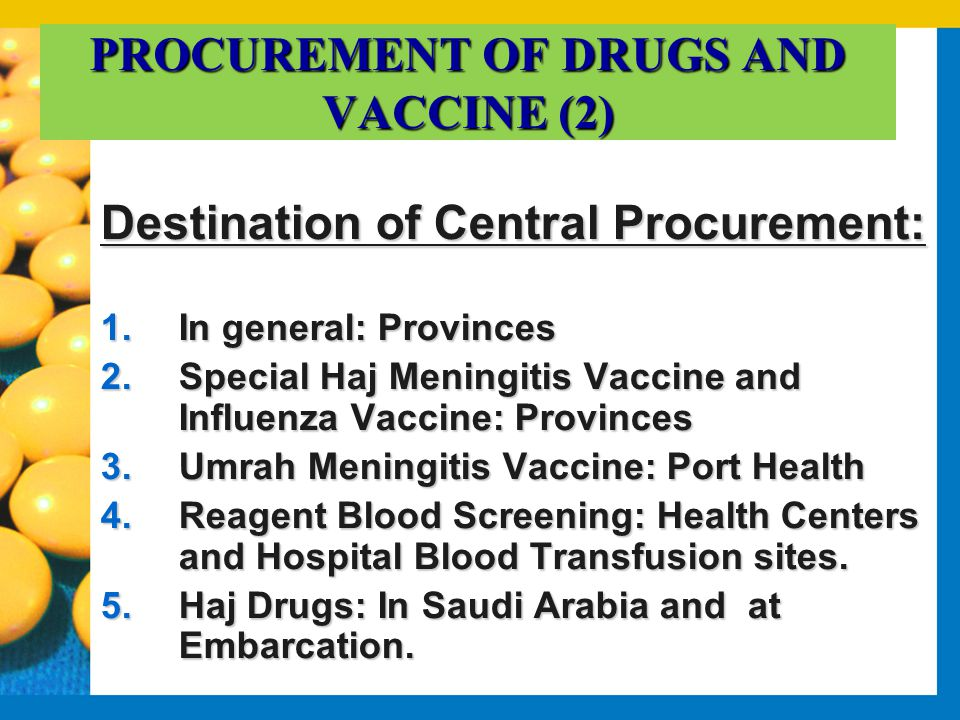 PROCUREMENT OF DRUGS AND VACCINE (2) Destination of Central Procurement: 1.In general: Provinces 2.Special Haj Meningitis Vaccine and Influenza Vaccine: Provinces 3.Umrah Meningitis Vaccine: Port Health 4.Reagent Blood Screening: Health Centers and Hospital Blood Transfusion sites.