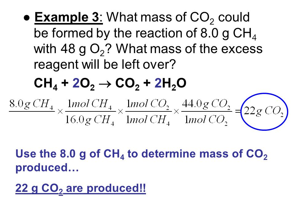 ● Example 3: What mass of CO 2 could be formed by the reaction of 8.0 g CH 4 with 48 g O 2 ? What mass of the excess reagent will be left over? CH 4 +