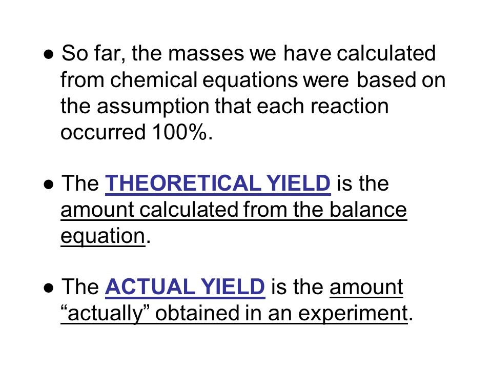 ● So far, the masses we have calculated from chemical equations were based on the assumption that each reaction occurred 100%. ● The THEORETICAL YIELD