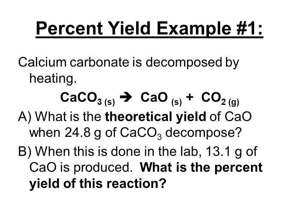 Percent Yield Example #1: Calcium carbonate is decomposed by heating. CaCO 3 (s)  CaO (s) + CO 2 (g) A) What is the theoretical yield of CaO when 24.