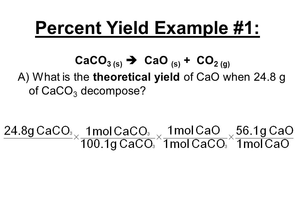 Percent Yield Example #1: CaCO 3 (s)  CaO (s) + CO 2 (g) A) What is the theoretical yield of CaO when 24.8 g of CaCO 3 decompose?