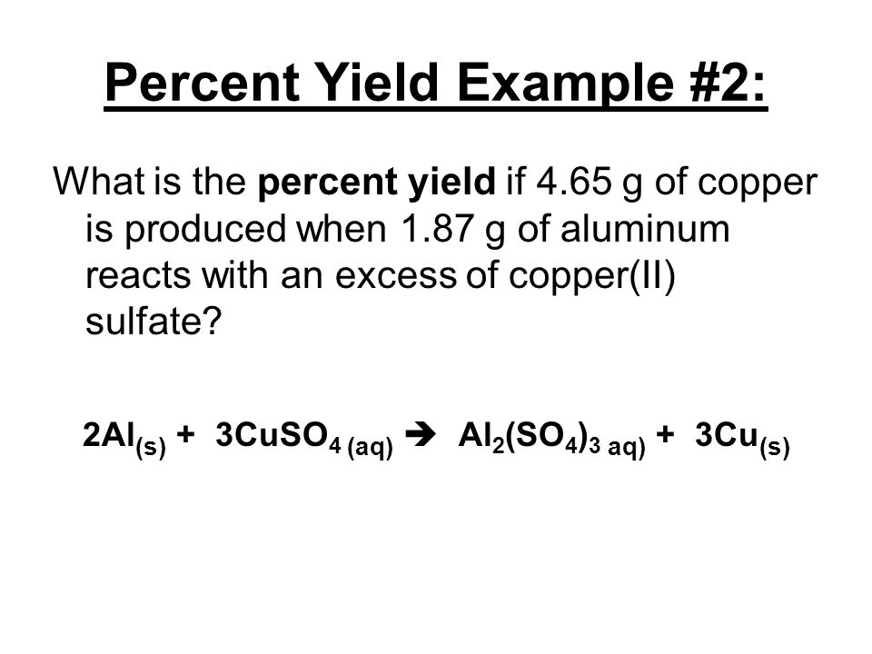 Percent Yield Example #2: What is the percent yield if 4.65 g of copper is produced when 1.87 g of aluminum reacts with an excess of copper(II) sulfat