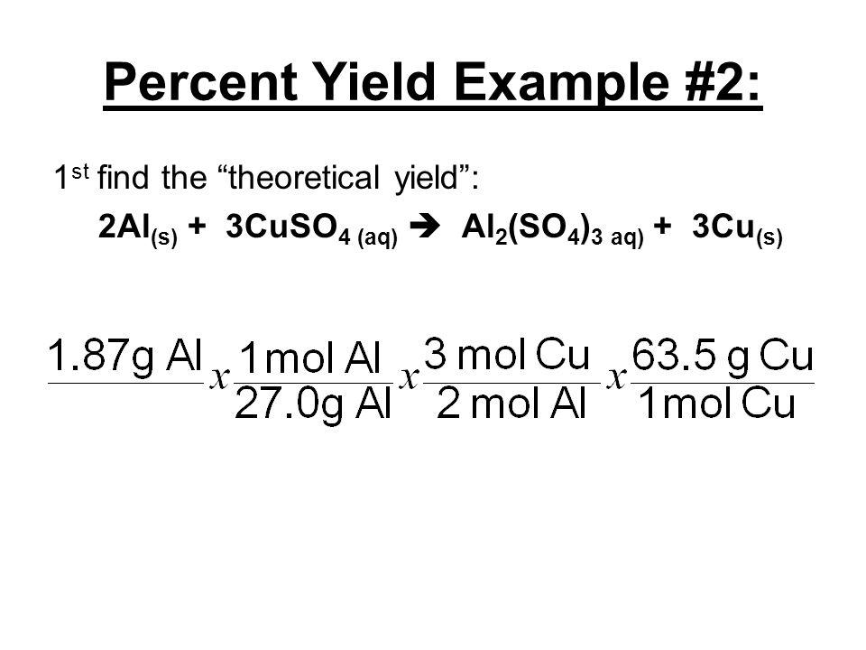 "Percent Yield Example #2: 1 st find the ""theoretical yield"": 2Al (s) + 3CuSO 4 (aq)  Al 2 (SO 4 ) 3 aq) + 3Cu (s)"