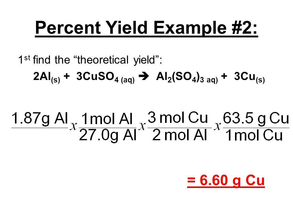 "Percent Yield Example #2: 1 st find the ""theoretical yield"": 2Al (s) + 3CuSO 4 (aq)  Al 2 (SO 4 ) 3 aq) + 3Cu (s) = 6.60 g Cu"