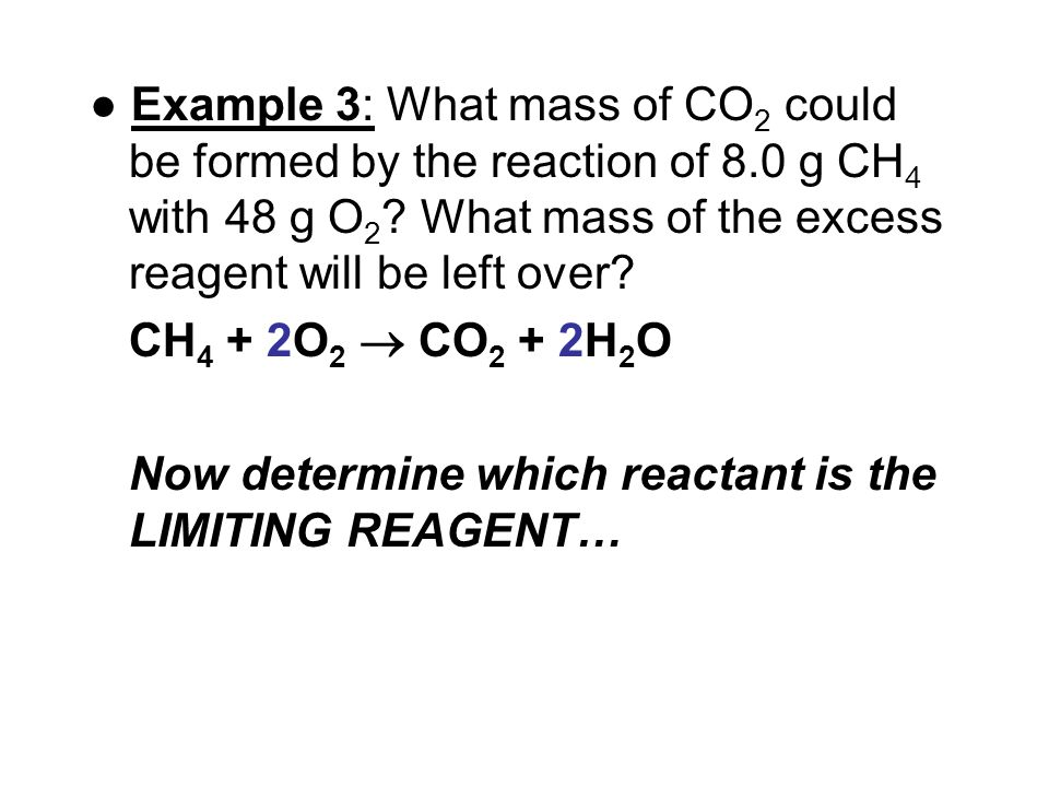 ● Example 3: What mass of CO 2 could be formed by the reaction of 8.0 g CH 4 with 48 g O 2 .