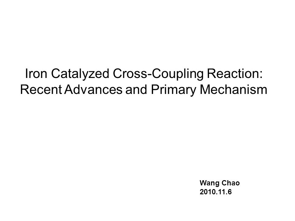 Iron Catalyzed Cross-Coupling Reaction: Recent Advances and Primary Mechanism Wang Chao 2010.11.6