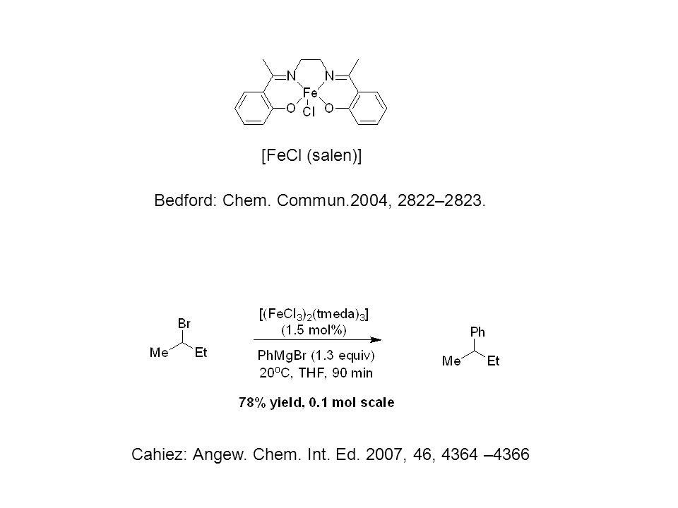 [FeCl (salen)] Cahiez: Angew. Chem. Int. Ed. 2007, 46, 4364 –4366 Bedford: Chem.