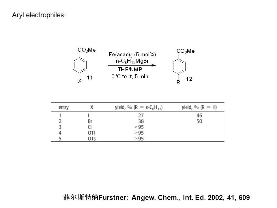 菲尔斯特纳 Furstner: Angew. Chem., Int. Ed. 2002, 41, 609 Aryl electrophiles: