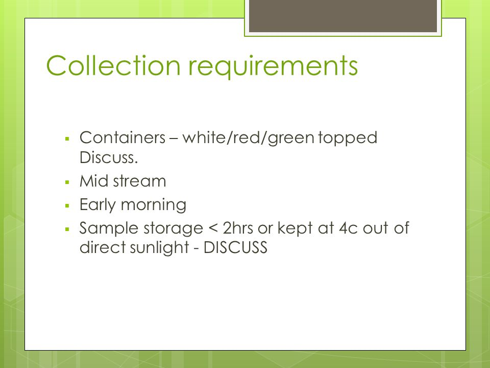 Collection requirements  Containers – white/red/green topped Discuss.  Mid stream  Early morning  Sample storage < 2hrs or kept at 4c out of direc