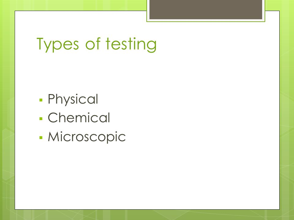 Types of testing  Physical  Chemical  Microscopic