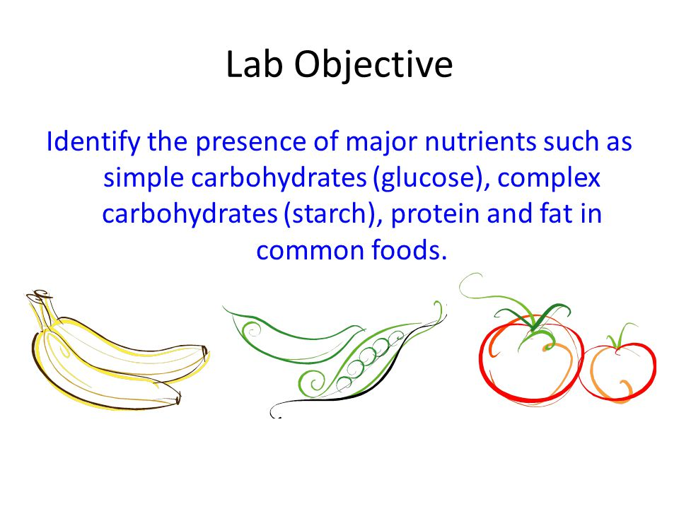 Lab Objective Identify the presence of major nutrients such as simple carbohydrates (glucose), complex carbohydrates (starch), protein and fat in comm
