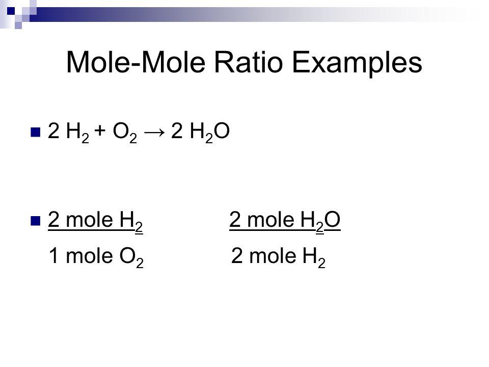 Mole-Mole Ratio Examples 2 H 2 + O 2 → 2 H 2 O 2 mole H 2 2 mole H 2 O 1 mole O 2 2 mole H 2