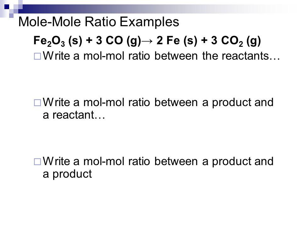 Mole-Mole Ratio Examples Fe 2 O 3 (s) + 3 CO (g)→ 2 Fe (s) + 3 CO 2 (g)  Write a mol-mol ratio between the reactants…  Write a mol-mol ratio between
