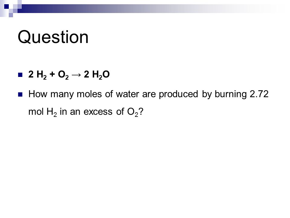 Question 2 H 2 + O 2 → 2 H 2 O How many moles of water are produced by burning 2.72 mol H 2 in an excess of O 2 ?